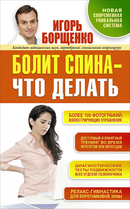 Игорь Борщенко Болит спина - что делать книги эксмо болит спина что делать система упражнений для избавления от проблем с позвоночником
