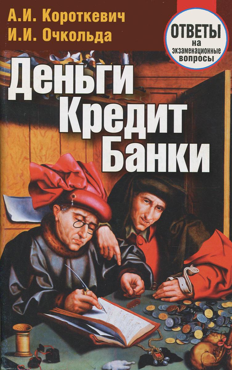 А. И. Короткевич, И. И. Очкольда Деньги, кредит, банки. Ответы на экзаменационные вопросы