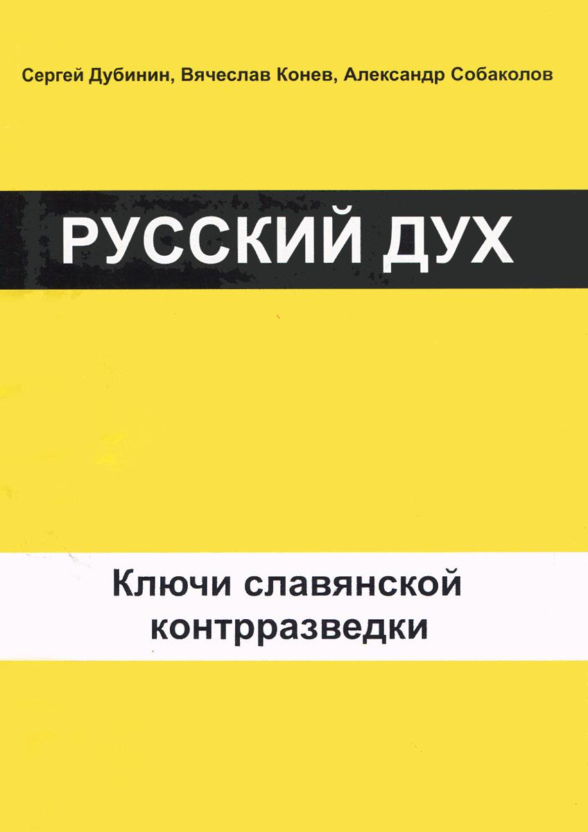 С. И. Дубинин, В. М. Конев, А. А. Собаколов Русский дух. Ключи славянской контрразведки
