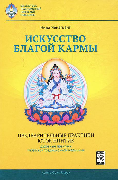 Нида Ченагцанг Искусство благой кармы ченагцанг н тибетская медицина основы исцеления сориг тибетская медицина