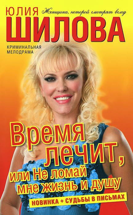 Юлия Шилова Время лечит, или Не ломай мне жизнь и душу юлия шилова время лечит или не ломай мне жизнь и душу