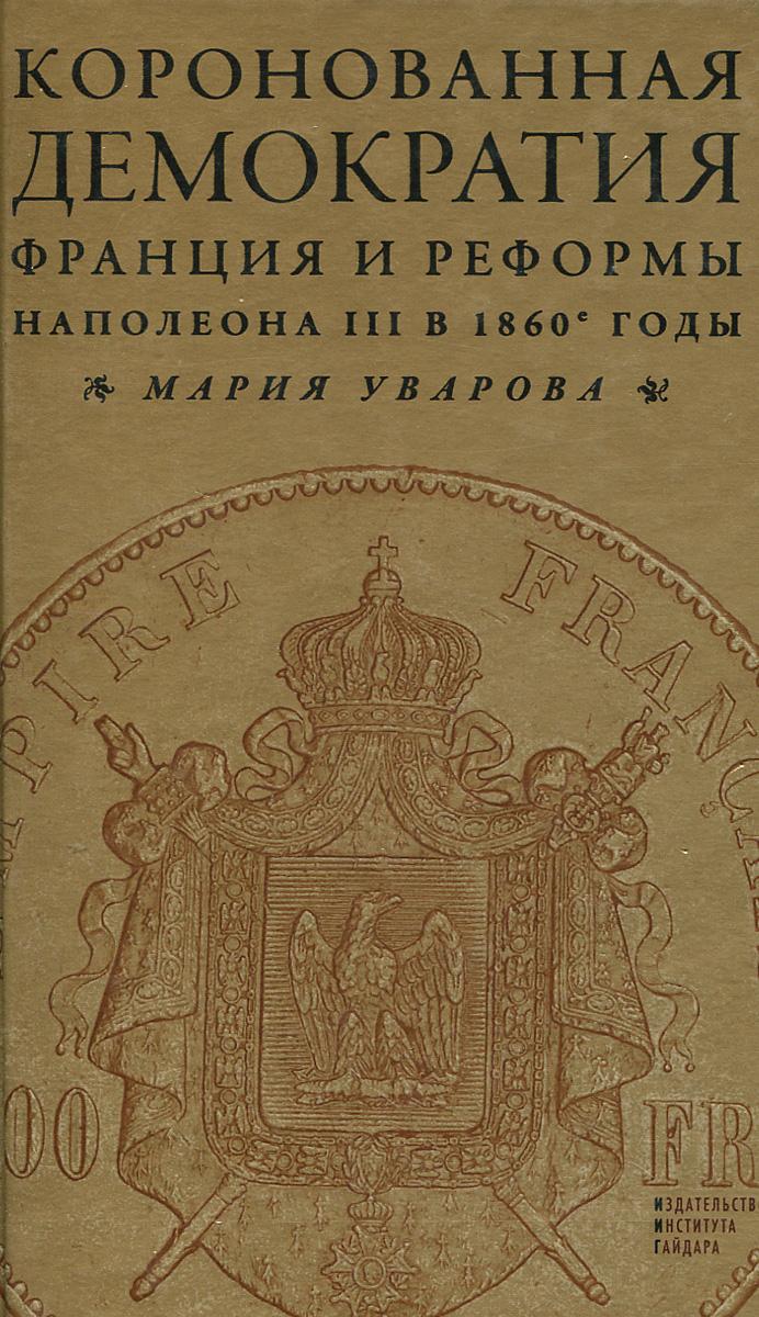 Мария Уварова Коронованная демократия. Франция и реформы Наполеона III в 1860-е годы