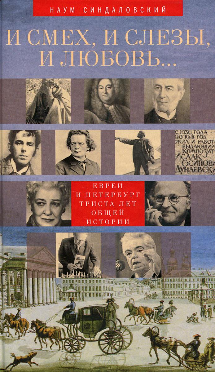 Наум Синдаловский И смех, и слезы, и любовь... Евреи и Петербург. Триста лет общей истории