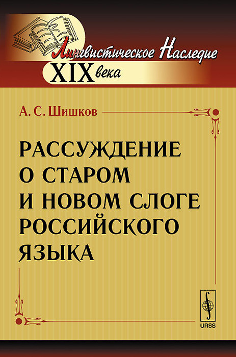 Рассуждение о старом и новом слоге российского языка. А. С. Шишков