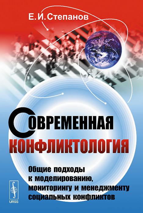 Современная конфликтология. Общие подходы к моделированию, мониторингу и менеджменту социальных конфликтов. Учебное пособие