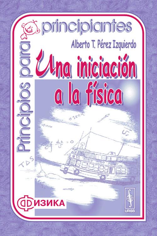 Alberto T. Perez Izquierdo Principios para principiantes: Una iniciacion a la fisica