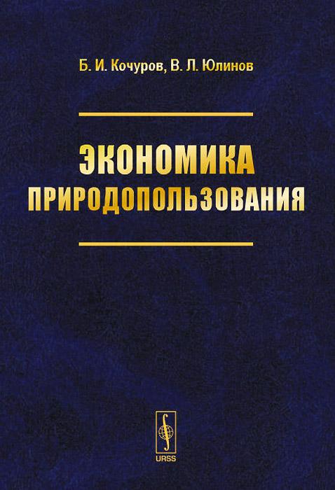 Б. И. Кочуров, В. Л. Юлинов Экономика природопользования. Учебное пособие
