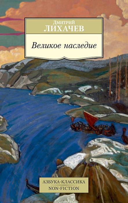 Дмитрий Лихачев Великое наследие дмитрий лихачев мысли о жизни воспоминания