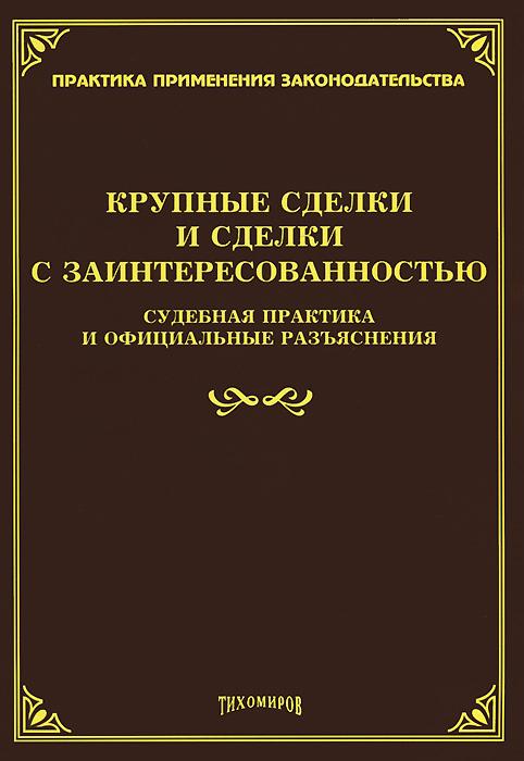 Крупные сделки и сделки с заинтересованностью. Судебная практика и официальные разъяснения. Л. В. Тихомирова