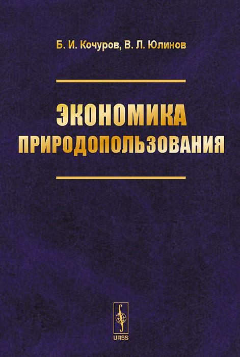 Б. И. Кочуров, В. Л. Юлинов Экономика природопользования. Учебное пособие экономика природопользования