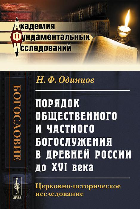 Н. Ф. Одинцов Порядок общественного и частного богослужения в древней России до XVI века. Церковно-историческое исследование