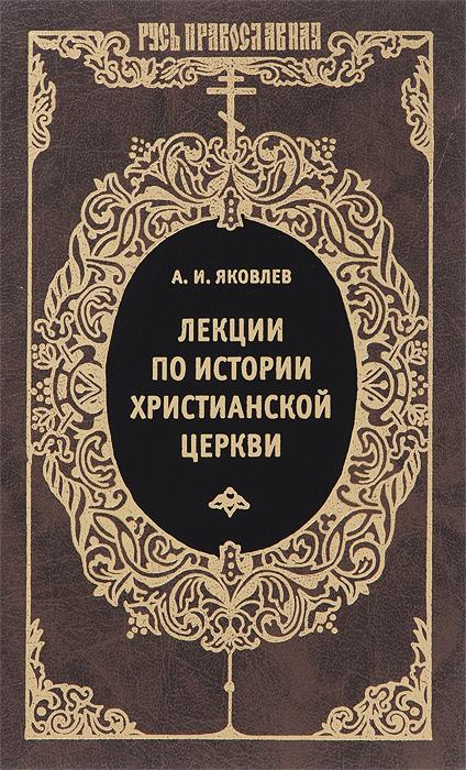 А. И. Яковлев Лекции по истории Христианской Церкви
