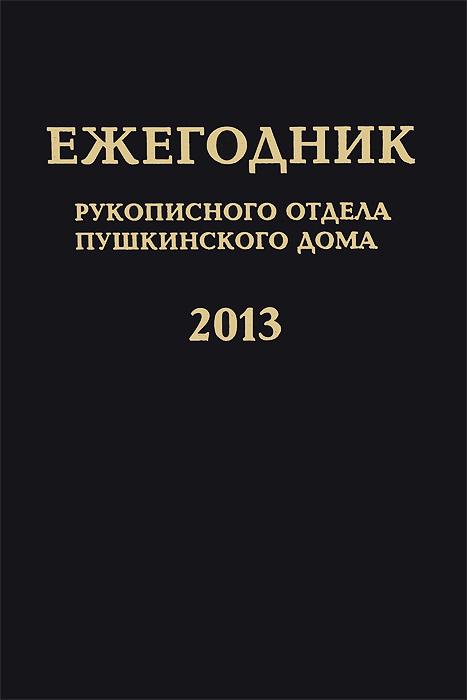 Year Book: Of the Manuscript Department of Pushkin House for 2013 Ежегодник Рукописного отдела Пушкинского Дома на 2013 год проект дома из сруба