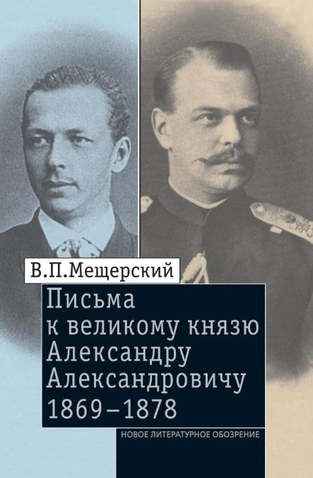 В. П. Мещерский Письма к великому князю Александру Александровичу. 1869-1878