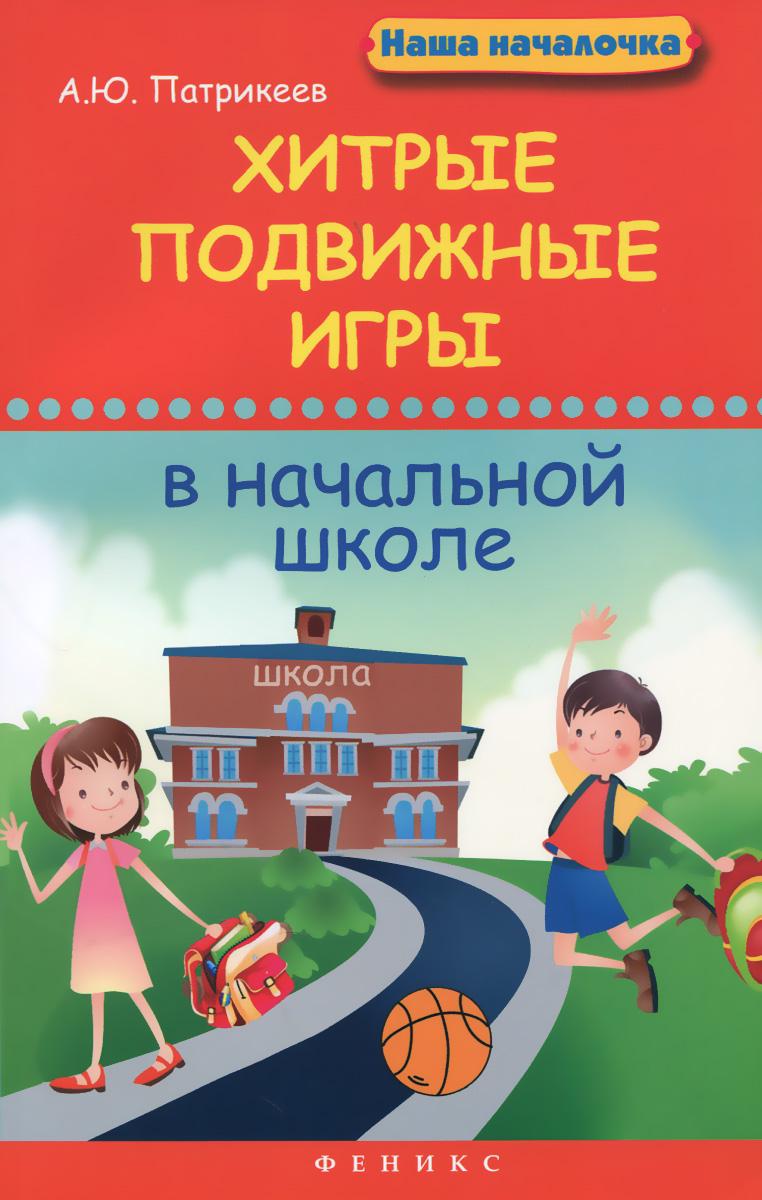 А. Ю. Патрикеев Хитрые подвижные игры в начальной школе