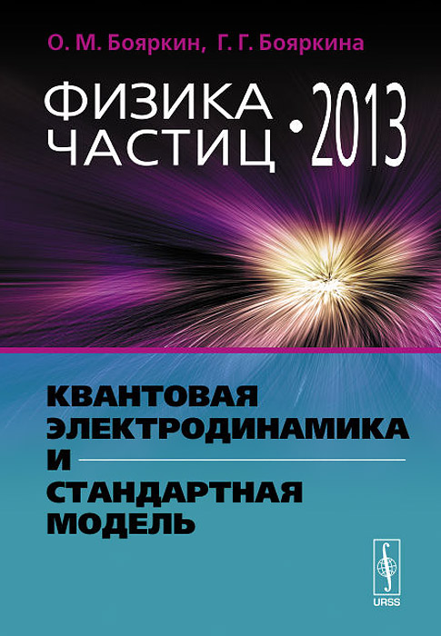 Физика частиц - 2013. Квантовая электродинамика и Стандартная модель. О. М. Бояркин, Г. Г. Бояркина