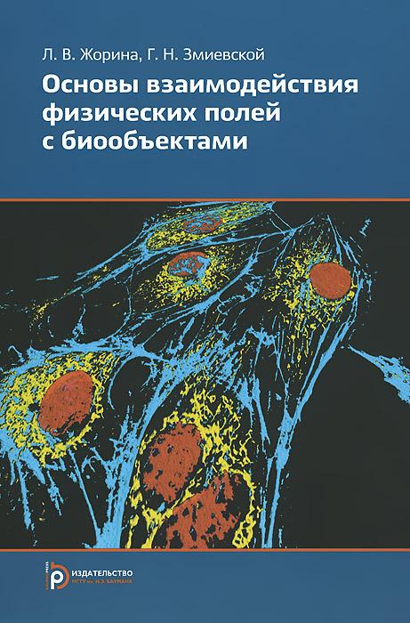 Л. В. Жорина, Г. Н. Змиевской Основы взаимдействия физических полей с биообъектами. Учебник м петрушанский основы физики ионизирующих излучений