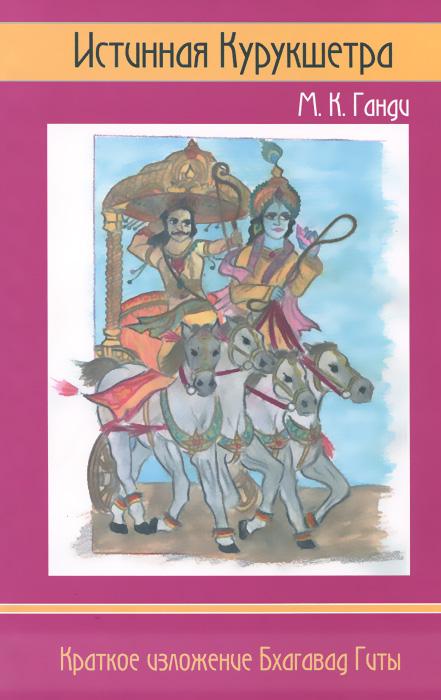 М. К. Ганди Истинная Курукшетра. Краткое изложение Бхагавад Гиты