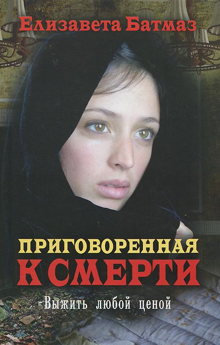 Елизавета Батмаз Приговоренная к смерти. Выжить любой ценой
