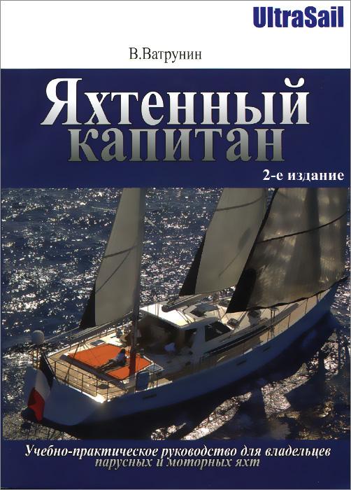 Яхтенный капитан. Учебно-практическое руководство для владельцев парусных и моторных яхт. В. Ватрунин