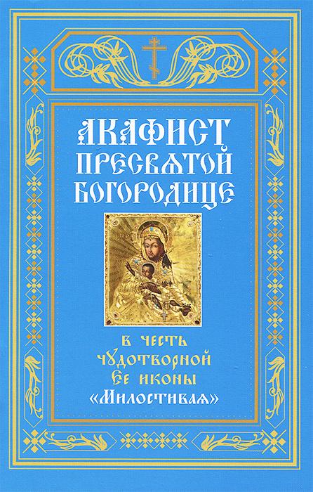 Акафист Пресвятой Богородице в честь чудотворной Ее иконы Милостивая