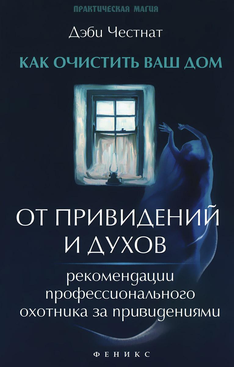 Дэби Честнат Как очистить ваш дом от привидений и духов. Рекомендации профессионального охотника за привидениями