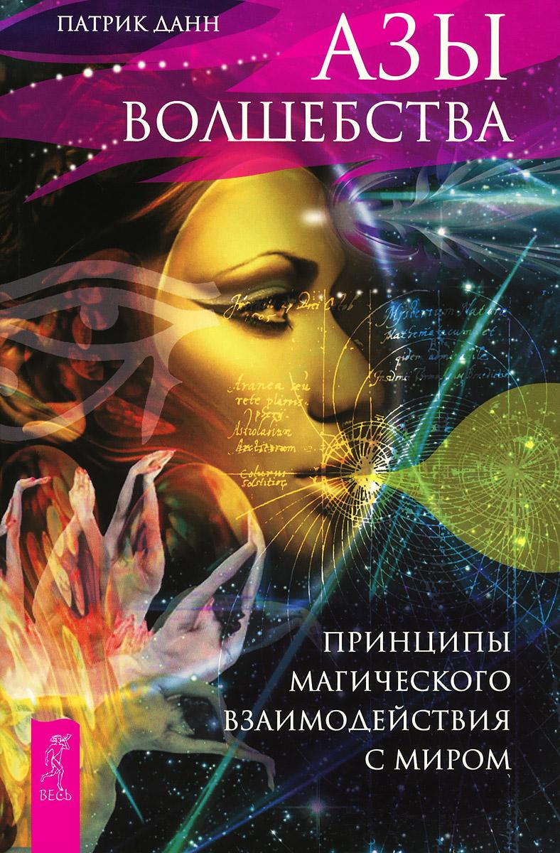 Азы волшебства. Принципы магического взаимодействия с миром. Патрик Данн