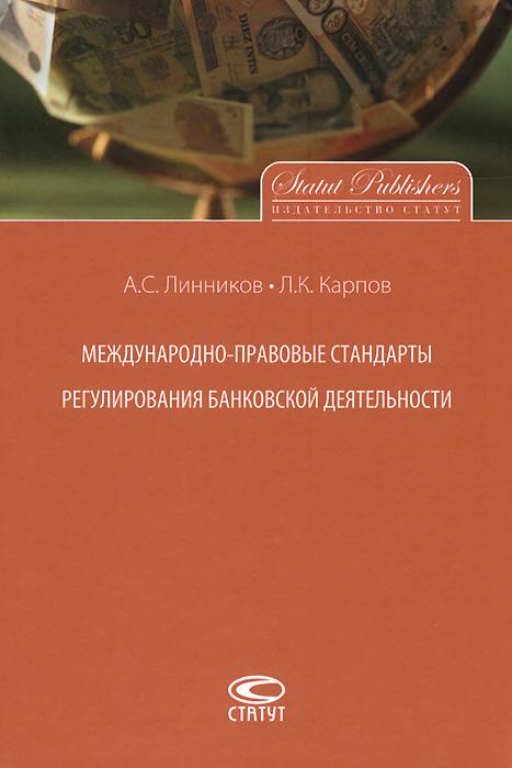 А. С. Линников, Л. К. Карпов Международно-правовые стандарты регулирования банковской деятельности