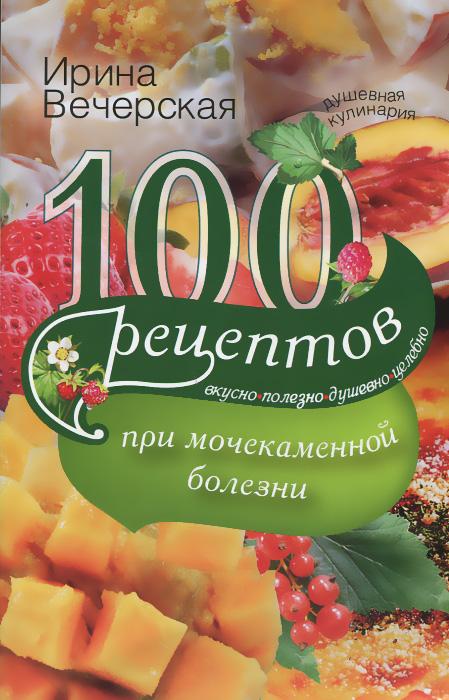 Ирина Вечерская 100 рецептов при мочекаменной болезни