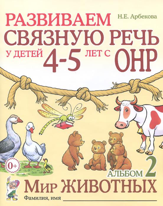 Н. Е. Арбекова Развиваем связную речь у детей 4-5 лет с ОНР. Альбом 2. Мир животных iphone 4 в связной