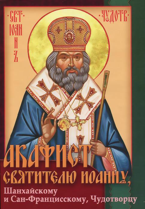 Акафист святителю Иоанну Шанхайскому и Сан-Францисскому, Чудотворцу александр трофимов акафист святому праведному иоанну русскому