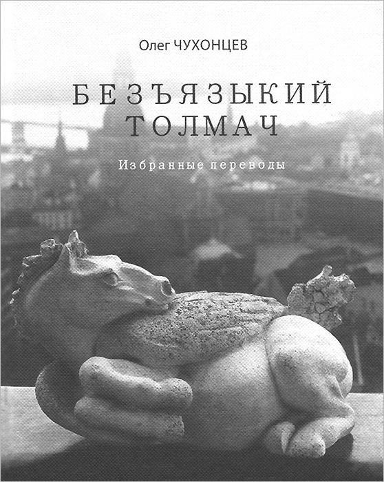 Олег Чухонцев Безъязыкий толмач. Избранные переводы протоиерей олег давыденков догматическое богословие