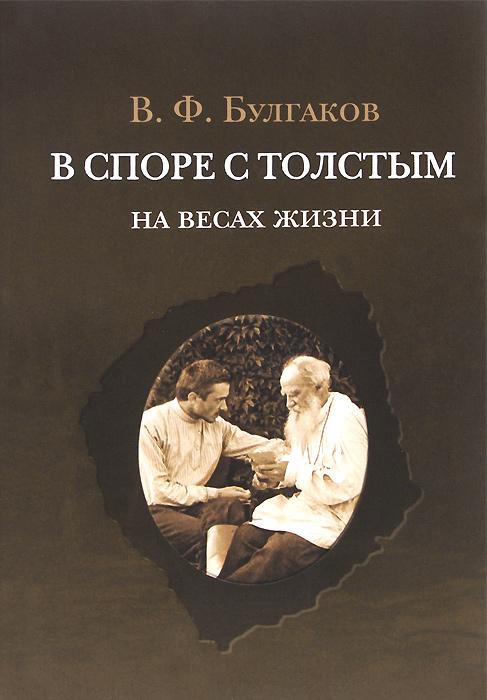 В. Ф. Булгаков В споре с Толстым. На весах жизни
