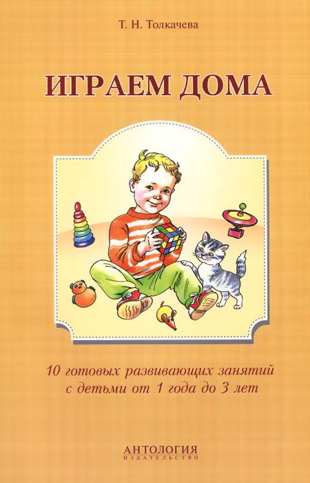 Т. Н. Толкачева Играем дома. 10 готовых развивающих занятий с детьми от 1 года до 3 лет цены онлайн