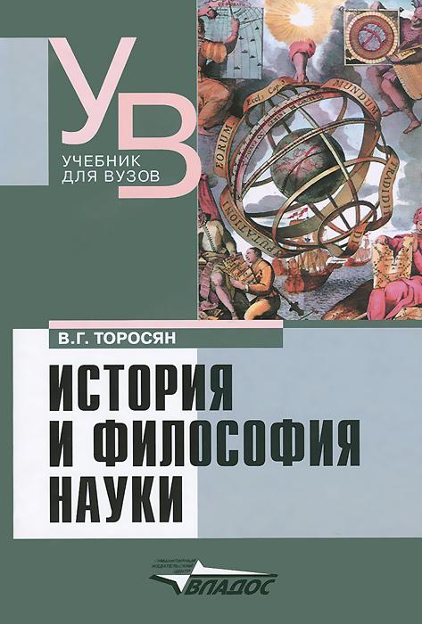 В. Г. Торосян История и философия науки. Учебник для вузов е а гусева в е леонов философия и история науки учебник