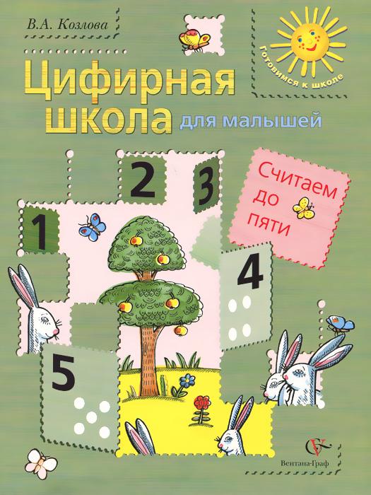 В. А. Козлова Цифирная школа для малышей. Считаем до пяти. Учебное пособие математика для малышей я считаю до 100