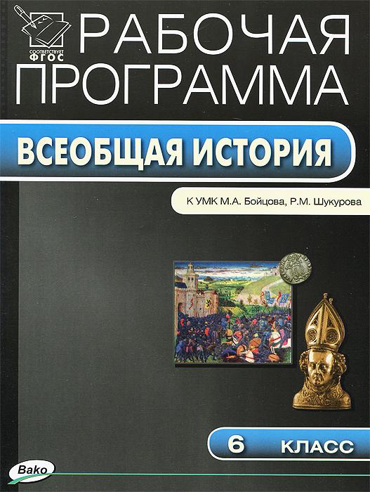 Всеобщая история. 6 класс. Рабочая программа. К УМК М. А. Бойцова, Р. М. Шукурова