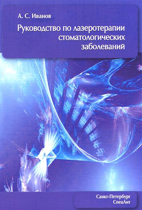 А. С. Иванов. Руководство по лазеротерапии стоматологических заболеваний