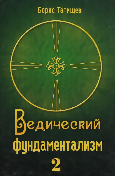 Борис Татищев Ведический фундаментализм. Книга 2