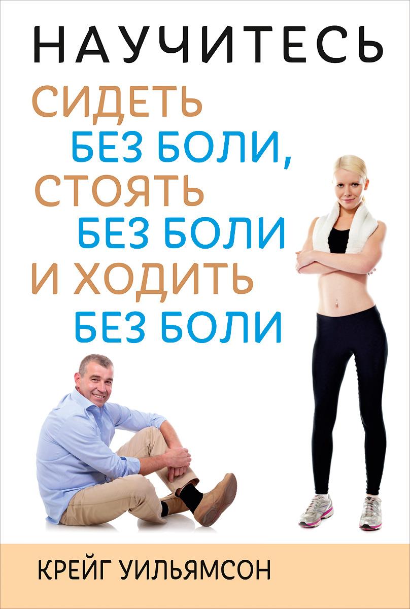 Крейг Уильямсон Научитесь сидеть без боли, стоять без боли и ходить без боли борщенко и а поясница без боли