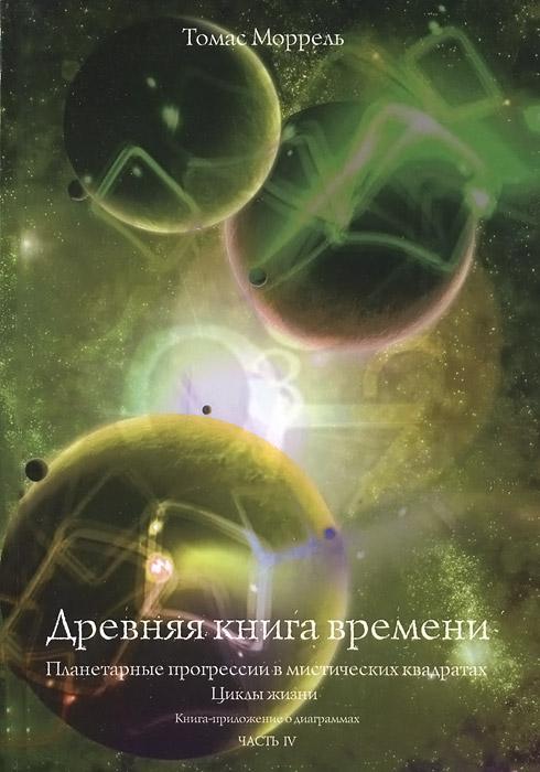 Древняя книга времени. Часть 4. Планетарные прогрессии в мистических квадратах. Циклы жизни. Книга-приложение о диаграммах. Томас Моррель