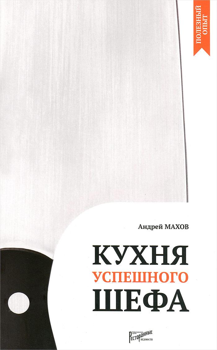 Андрей Махов Кухня успешного шефа кухня успешного шефа