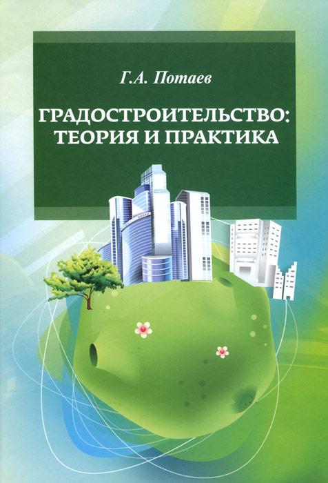 Г. А. Потаев Градостроительство. Теория и практика. Учебное пособие