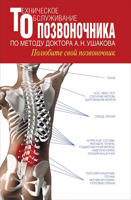 Техническое обслуживание позвоночника по методу доктора А. Н. Ушакова. Полюбите свой позвоночник
