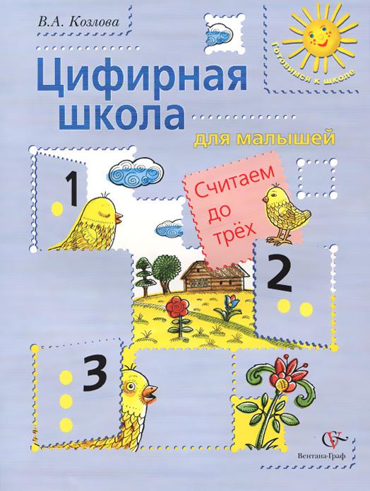 В. А. Козлова Цифирная школа для малышей. Считаем до трех. Учебное пособие математика для малышей я считаю до 100