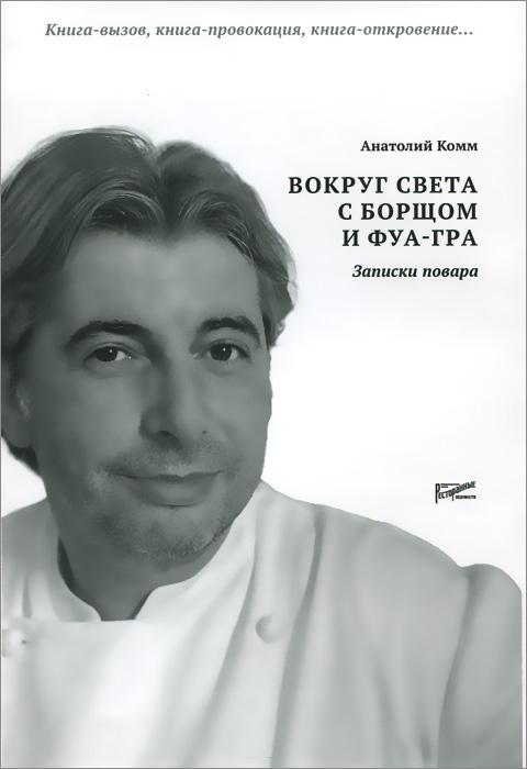 Анатолий Комм Вокруг света с борщом и фуа-гра. Записки повара