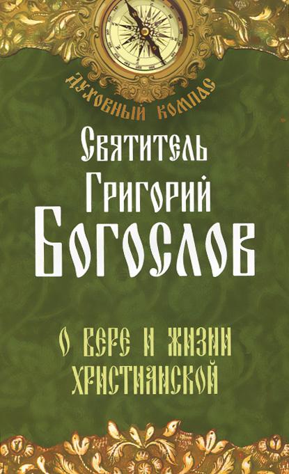 Святитель Григорий Богослов О вере и жизни христианской григорий святитель богослов послания