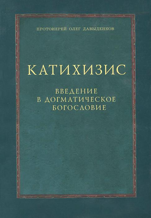 Протоирей Олег Давыденков Катихизис. Введение в догматическое богословие протоиерей олег давыденков догматическое богословие