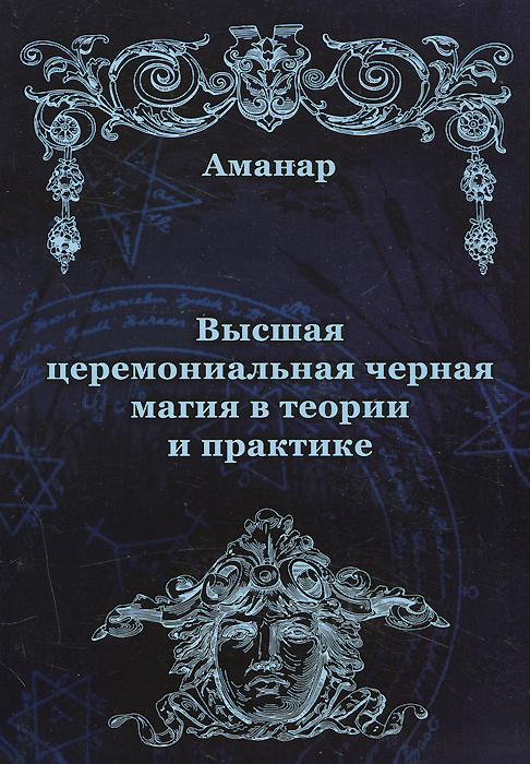 Высшая церемониальная черная магия в теории и практике. Аманар