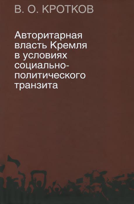 купить В. О. Кротков Авторитарная власть Кремля в условиях социально-политического транзита по цене 579 рублей